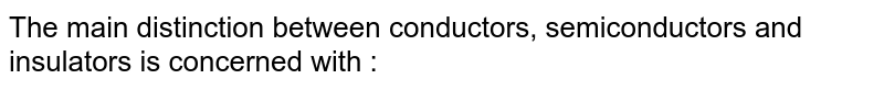 The main distinction between conductors, semiconductors and insulators is concerned with :