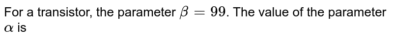 For a transistor, the parameter `beta = 99`. The value of the parameter `alpha` is