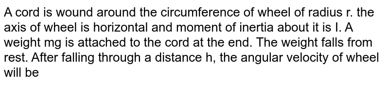 A cord is wound around the circumference of wheel of radius r. the axis of wheel is horizontal and moment of inertia about it is I. A weight mg is attached to the cord at the end. The weight falls from rest. After falling through a distance h, the angular velocity of wheel will be