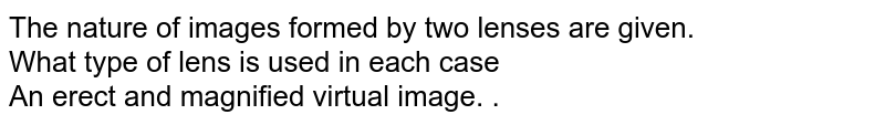 The nature of images formed by two lenses are given. <br> What type of lens is used in each case <br> An erect and magnified virtual image. .