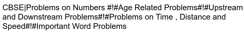 CBSE|Problems on Numbers #!#Age Related Problems#!#Upstream and Downstream Problems#!#Problems on Time , Distance and Speed#!#Important Word Problems
