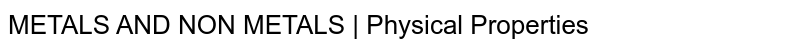 METALS AND NON METALS   Physical Properties