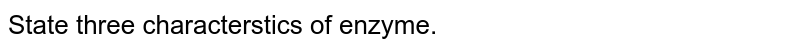 State three characterstics of enzyme.