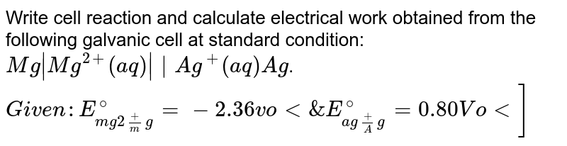 Write cell reaction and calculate electrical work obtained from the following galvanic cell at standard condition: `Mg|Mg^(2+)(aq)||Ag^+(aq)Ag`. `Given: E_(mg2+/mg)^@=-2.36 volt & E_(ag+/Ag)^@=0.80 Volt]`