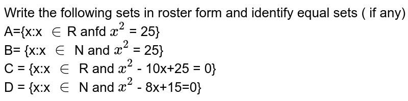 Write the following sets in roster form and identify equal sets ( if any)<br>A={x:x `in`R anfd `x^2` = 25} <br> B= {x:x `in` N and `x^2` = 25} <br>C = {x:x `in` R and `x^2` - 10x+25 = 0}<br> D = {x:x `in` N and `x^2` - 8x+15=0}