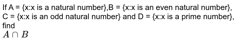 If A = {x:x is a natural number},B = {x:x is an even natural number},<br>C = {x:x is an odd natural number} and D = {x:x is a prime number}, find <br> `A cap B`