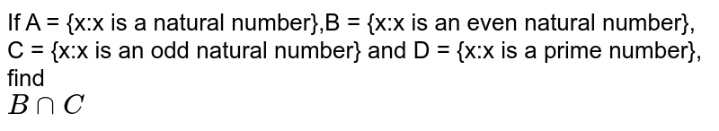 If A = {x:x is a natural number},B = {x:x is an even natural number},<br>C = {x:x is an odd natural number} and D = {x:x is a prime number}, find <br>`B cap C`
