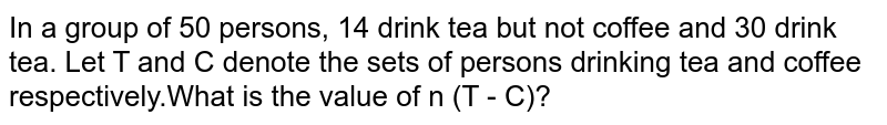 In a group of 50 persons, 14 drink tea but not coffee and 30 drink tea. Let T and C denote the sets of persons drinking tea and coffee respectively.What is the value of n (T - C)?