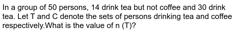 In a group of 50 persons, 14 drink tea but not coffee and 30 drink tea. Let T and C denote the sets of persons drinking tea and coffee respectively.What is the value of n (T)?