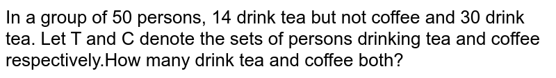 In a group of 50 persons, 14 drink tea but not coffee and 30 drink tea. Let T and C denote the sets of persons drinking tea and coffee respectively.How many drink tea and coffee both?