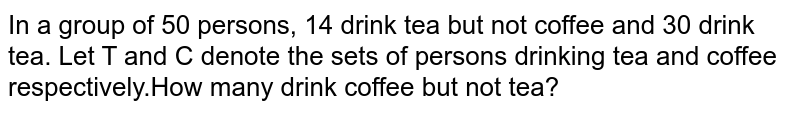 In a group of 50 persons, 14 drink tea but not coffee and 30 drink tea. Let T and C denote the sets of persons drinking tea and coffee respectively.How many drink coffee but not tea?