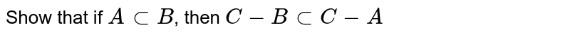 Show that if `A sub B`, then `C- B sub C - A`