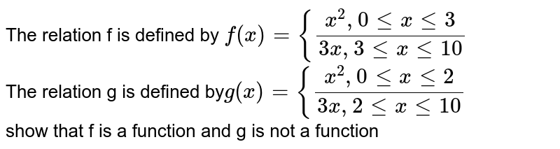 The relation f is defined by `f (x) = {(x^2, 0 le x le 3)/(3x, 3 le x le 10)` <br> The relation g is defined by` g (x) = {(x^2,0 le x le 2)/(3x, 2 le x le 10)` <br> show that f is a function and g is not a function