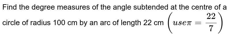 Find the degree measures of the angle subtended at the centre of a circle of radius 100 cm by an arc of length 22 cm `(usepi=22/7)`