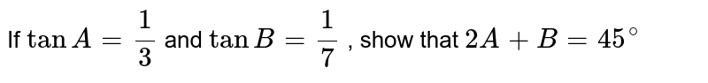 If `tanA=1/3` and `tanB=1/7` , show that `2A+B=45^@`