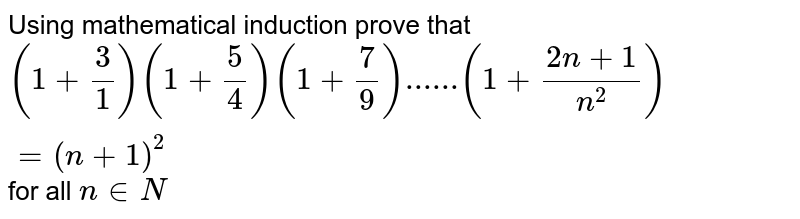 Using mathematical induction prove that <br> `(1+3/1)(1+5/4)(1+7/9)......(1+(2n+1)/n^2)=(n+1)^2` for all `n in N`