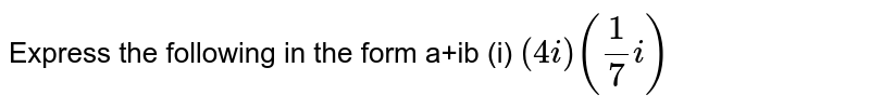 Express the following in the form a+ib (i) `(4i) ((1)/7i)`