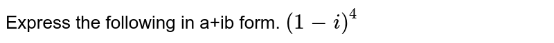Express the following in a+ib form. `(1-i)^4`