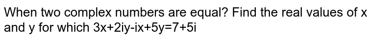 When two complex numbers are equal? Find the real values of x and y for which 3x+2iy=ix+5y=7+5i