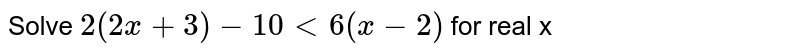 Solve `2(2x+3) - 10 lt 6(x-2)` for real x