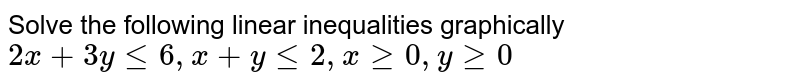 Solve the following  linear inequalities graphically `2x + 3y le 6 , x + y le 2 , x ge 0 , y ge 0`