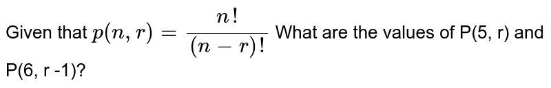 Given that `p(n,r)=(n!)/((n-r)!)` What are the values of P(5, r) and P(6, r -1)?