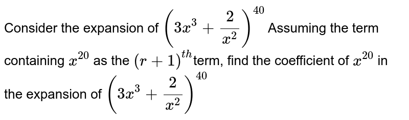 Consider the expansion of `(3x^3+2/x^2)^40` Assuming the term containing `x^20` as the `(r+1)^(th)`term, find the coefficient of `x^20` in the expansion of `(3x^3+2/x^2)^40`