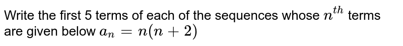 Write the first 5 terms of each of the sequences whose `n^(th)` terms are given below `a_n=n(n+2)`
