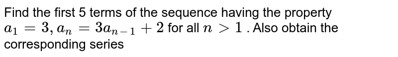 Find the first 5 terms of the sequence having the property `a_1=3,a_n=3a_(n-1)+2` for all `ngt1` . Also obtain the corresponding series