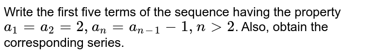 Write the first five terms of the sequence having the property `a_1=a_2=2,a_n=a_(n-1)-1,ngt2`. Also, obtain the corresponding series.