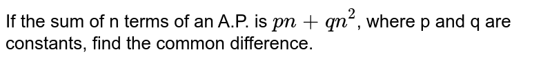 If the sum of n terms of an A.P. is `pn+qn^2`, where p and q are constants, find the common difference.