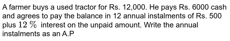 A farmer buys a used tractor for Rs. 12,000. He pays Rs. 6000 cash and agrees to pay the balance in 12 annual instalments of Rs. 500 plus `12%` interest on the unpaid amount Write the annual instalments as an A.P