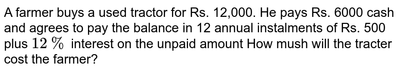 A farmer buys a used tractor for Rs. 12,000. He pays Rs. 6000 cash and agrees to pay the balance in 12 annual instalments of Rs. 500 plus `12%` interest on the unpaid amount How mush will the tracter cost the farmer?