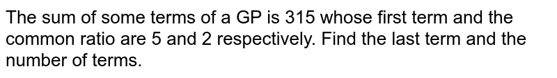 The sum of some terms of a GP is 315 whose first term and the common ratio are 5 and 2 respectively. Find the last term and the number of terms.
