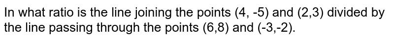 In what ratio is the line joining the points (4, -5) and (2,3) divided by the line passing through the points (6,8) and (-3,-2).