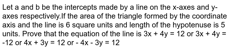 Let a and b be the intercepts made by a line on the x-axes and y-axes respectively.If the area of the triangle formed by the coordinate axis and the line is 6 square units and length of the hypotenuse is 5 units. Prove that the equation of the line is 3x + 4y = 12 or 3x + 4y = -12 or 4x + 3y = 12 or - 4x - 3y = 12
