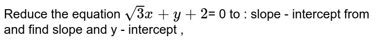 Reduce the equation `sqrt 3 x + y + 2 `= 0 to : slope - intercept from and find slope and y - intercept ,