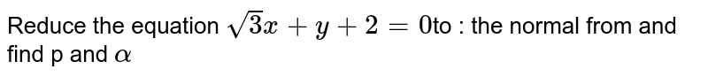 Reduce the equation `sqrt 3 x + y + 2 = 0 `to : the normal from and find p and `alpha`