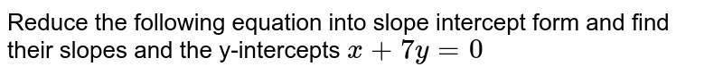 Reduce the following equation into slope intercept form and find their slopes and the y-intercepts `x+7y = 0`