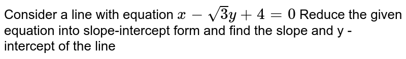 Cansider a line with equation `x - sqrt 3 y + 4 =0` Reduce the given equation into slope-intercept from and find the slope and y - intercept of the line