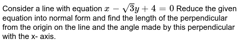 Cansider a line with equation `x - sqrt 3 y + 4 =0` Reduce the given equation into normal from and find the lenght of the perpendicular from the origin on the line and the angle made by this perpendicular with the x- axis.