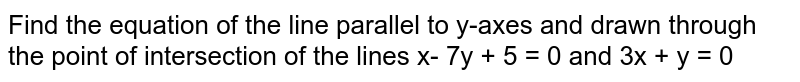 Find the equation of the line parallel to y-axes and drawn through the point of intersection of the lines x- 7y + 5 = 0 and 3x + y = 0