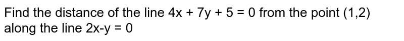 Find the distance of the line 4x + 7y + 5 = 0 from the point (1,2) along the line 2x-y = 0