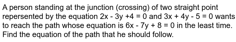 A  person standing at the junction (crossing) of two straight point repersented by the equation 2x - 3y +4 = 0 and 3x + 4y - 5 = 0 wants to reach the path whose equation is 6x  - 7y + 8 = 0 in the least time. Find the equation of the path that he should follow.