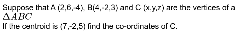 Suppose that A (2,6,-4), B(4,-2,3) and C (x,y,z) are the vertices of a `DeltaABC` <br> If the centroid is (7,-2,5) find the co-ordinates of C.