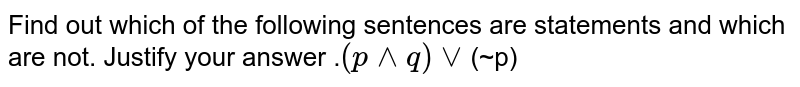 Find out which of the following sentences are statements and which are not. Justify your answer .<brConstruct the truth table for the following statement.<br>`(p^^q)vv`(~p)