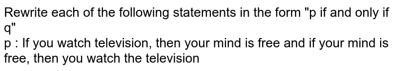 """Rewrite each of the following statements in the form """"p if and only if q"""" <br> p : If you watch television, then your mind is free and if your mind is free, then you watch the television"""