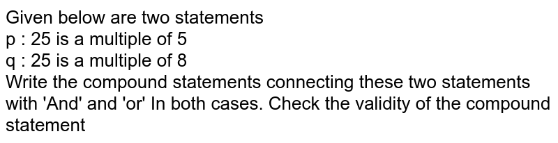 Given below are two statements <br> p : 25 is a multiple of 5 <br> q : 25 is a multiple of 8 <br> Write the compound statements connecting these two statements with 'And' and 'or' In both cases. Check the validity of the compound statement