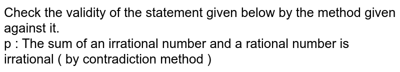 Check the validity of the statement given below by the method given against it. <br> p : The sum of an irrational number and a rational number is irrational ( by contradiction method )