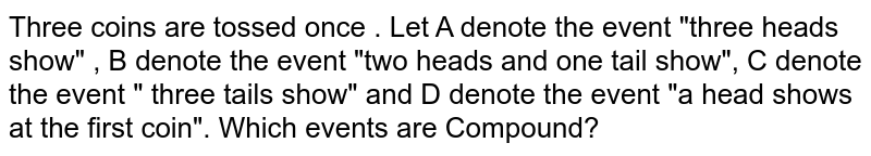 """Three  coins are tossed once . Let A denote the event """"three heads show"""" , B denote the event """"two heads and one tail show"""", C denote the event """" three tails show"""" and D denote the event """"a head shows at the first coin"""". Which events are Compound?"""